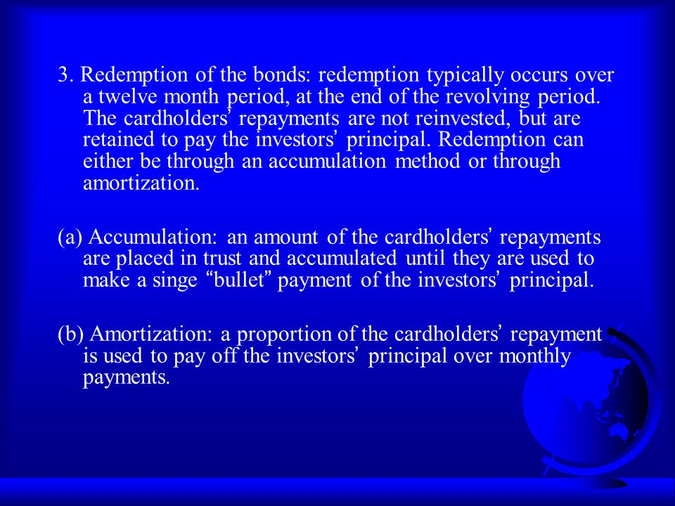 3. Redemption of the bonds: redemption typically occurs over a twelve month period, at the end of the revolving period. The cardholders repayments are