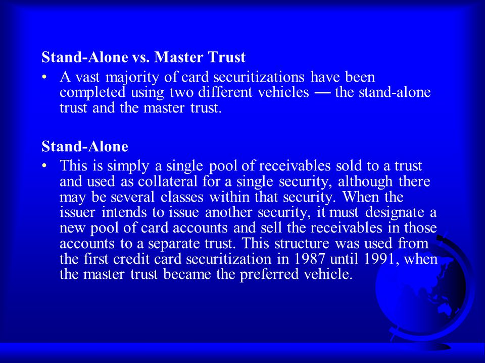 Stand-Alone vs. Master Trust A vast majority of card securitizations have been completed using two different vehicles the stand-alone trust and the ma
