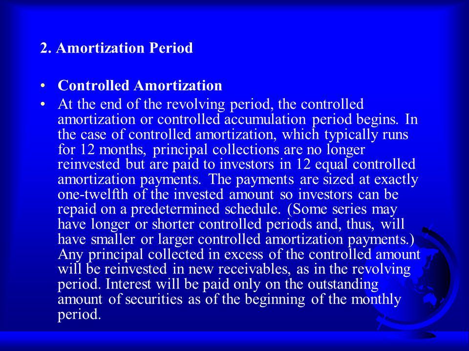 2. Amortization Period Controlled Amortization At the end of the revolving period, the controlled amortization or controlled accumulation period begin