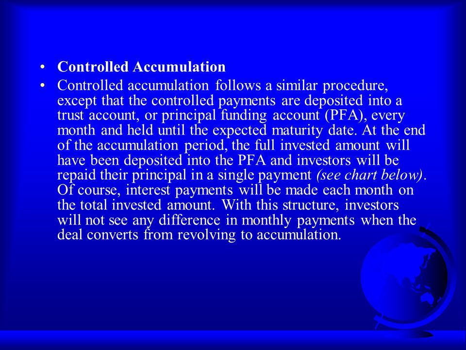 Controlled Accumulation Controlled accumulation follows a similar procedure, except that the controlled payments are deposited into a trust account, o