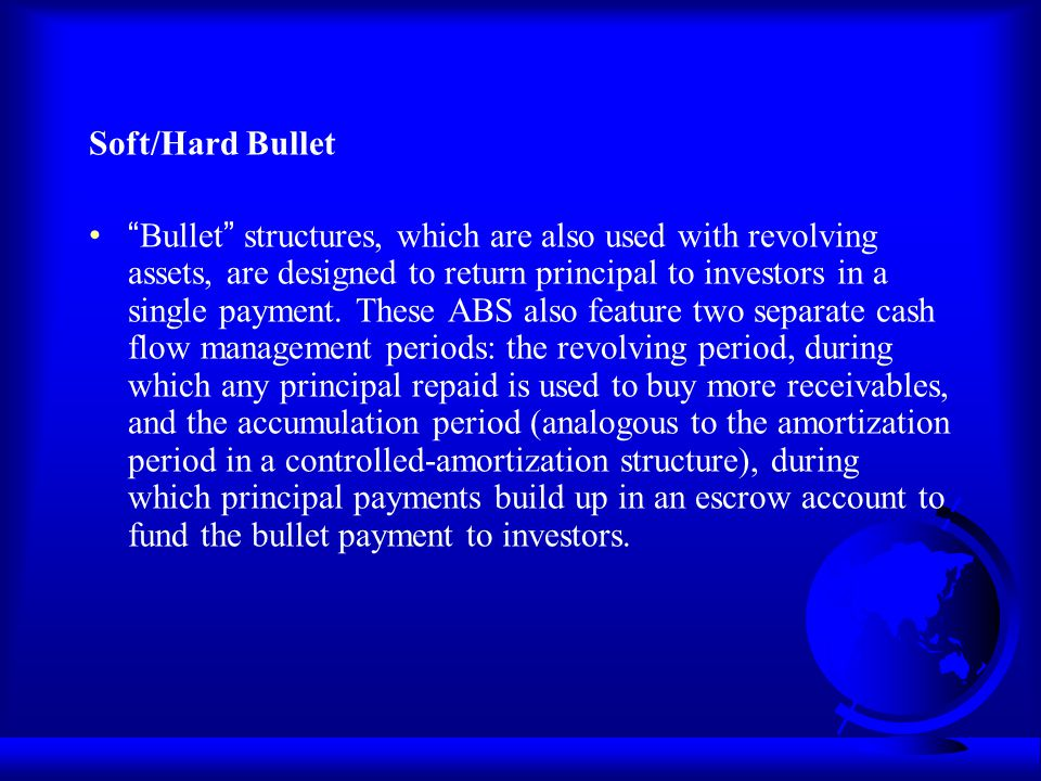Soft/Hard Bullet Bullet structures, which are also used with revolving assets, are designed to return principal to investors in a single payment. Thes