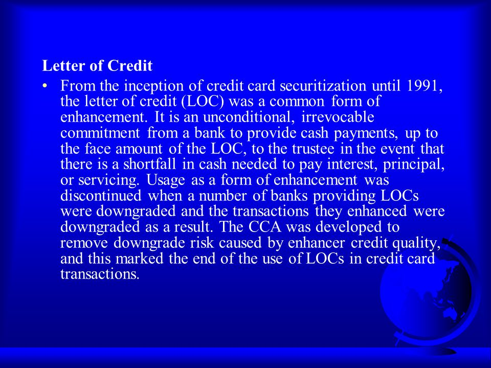 Letter of Credit From the inception of credit card securitization until 1991, the letter of credit (LOC) was a common form of enhancement. It is an un