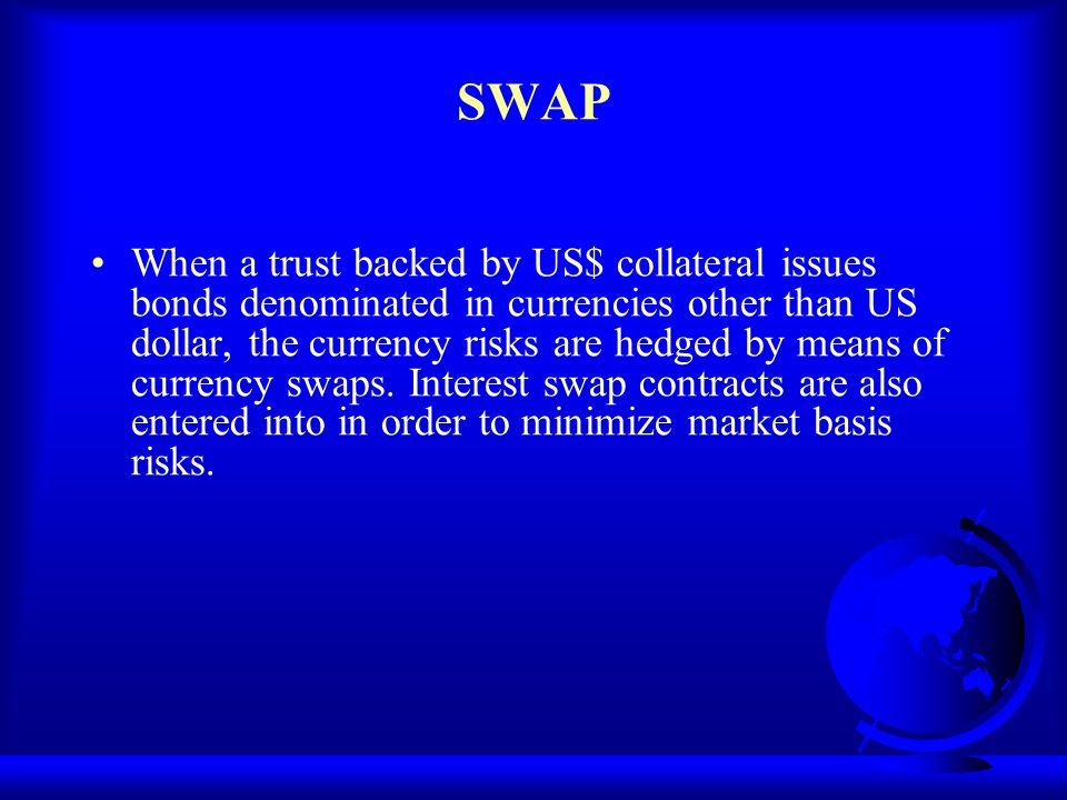 SWAP When a trust backed by US$ collateral issues bonds denominated in currencies other than US dollar, the currency risks are hedged by means of curr