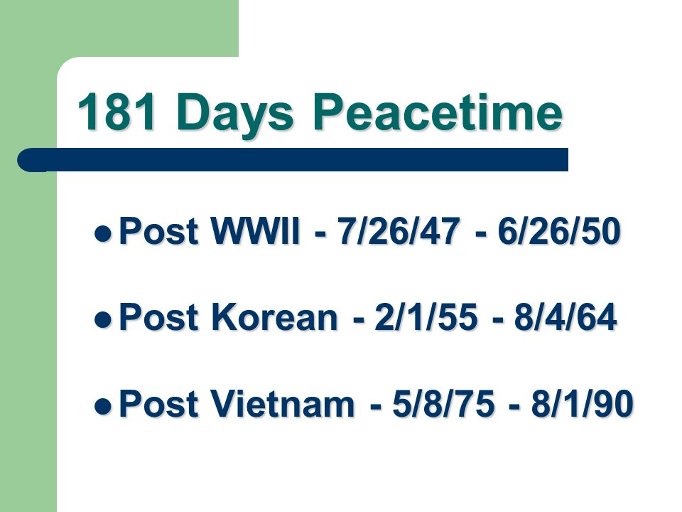 90 Days Wartime World War II – (9/16/40 - 07/25/47) World War II – (9/16/40 - 07/25/47) Korean Conflict – (06/27/50 - 1/31/55) Korean Conflict – (06/2