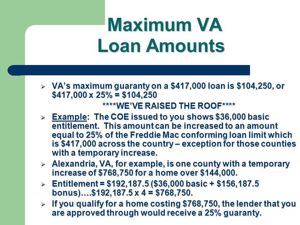 Maximum VA Loan Amounts Maximum VA Loan Amounts Maximum VA loan is the lesser of the appraised value or the purchase price Maximum VA loan is the less