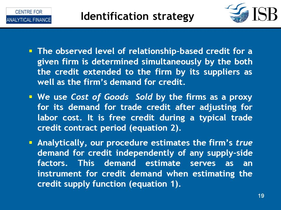 19 Identification strategy The observed level of relationship-based credit for a given firm is determined simultaneously by the both the credit extended to the firm by its suppliers as well as the firms demand for credit.