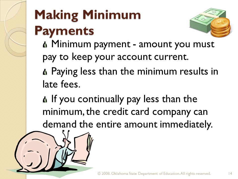 Making Minimum Payments Minimum payment - amount you must pay to keep your account current. Paying less than the minimum results in late fees. If you
