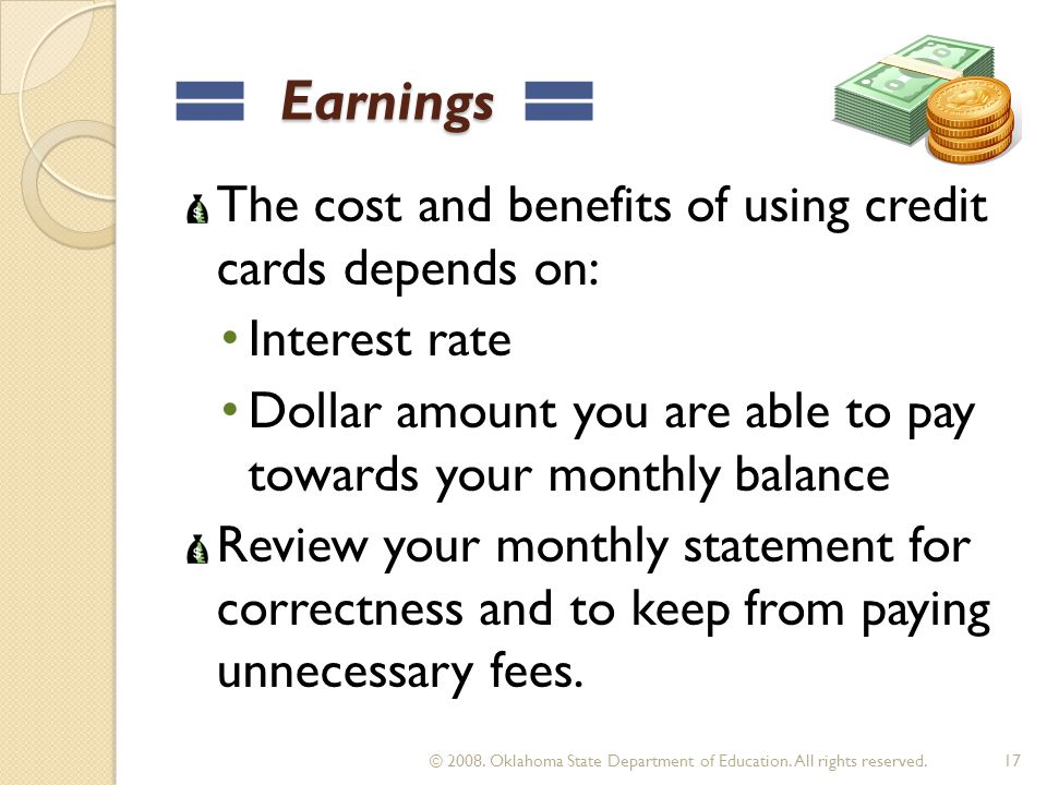 Earnings Earnings The cost and benefits of using credit cards depends on: Interest rate Dollar amount you are able to pay towards your monthly balance