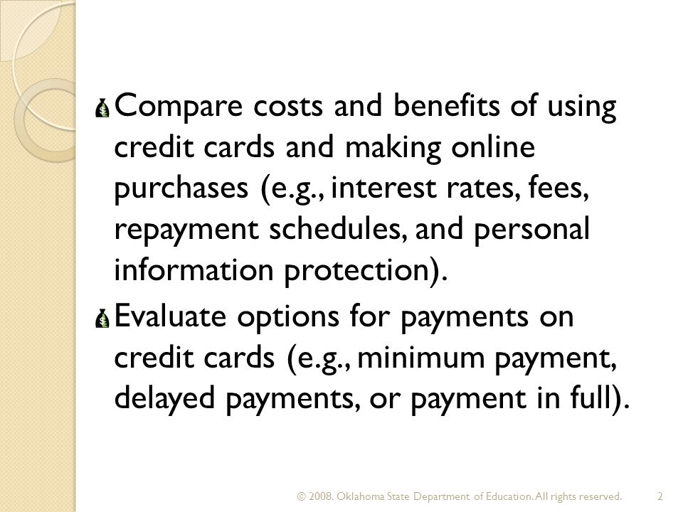 Compare costs and benefits of using credit cards and making online purchases (e.g., interest rates, fees, repayment schedules, and personal informatio