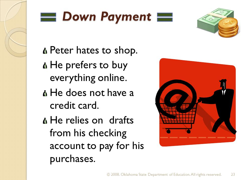 Down Payment Down Payment Peter hates to shop. He prefers to buy everything online. He does not have a credit card. He relies on drafts from his check