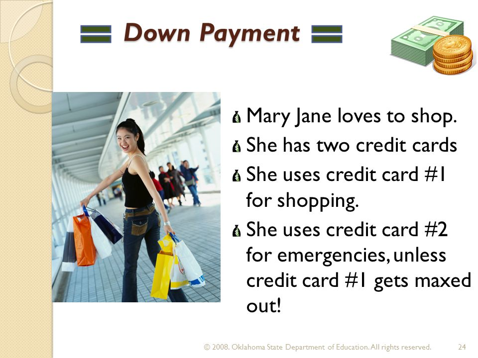 Down Payment Down Payment Mary Jane loves to shop. She has two credit cards She uses credit card #1 for shopping. She uses credit card #2 for emergenc