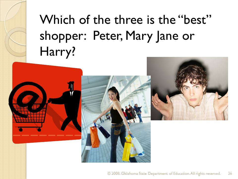 Which of the three is the best shopper: Peter, Mary Jane or Harry? © 2008. Oklahoma State Department of Education. All rights reserved.26