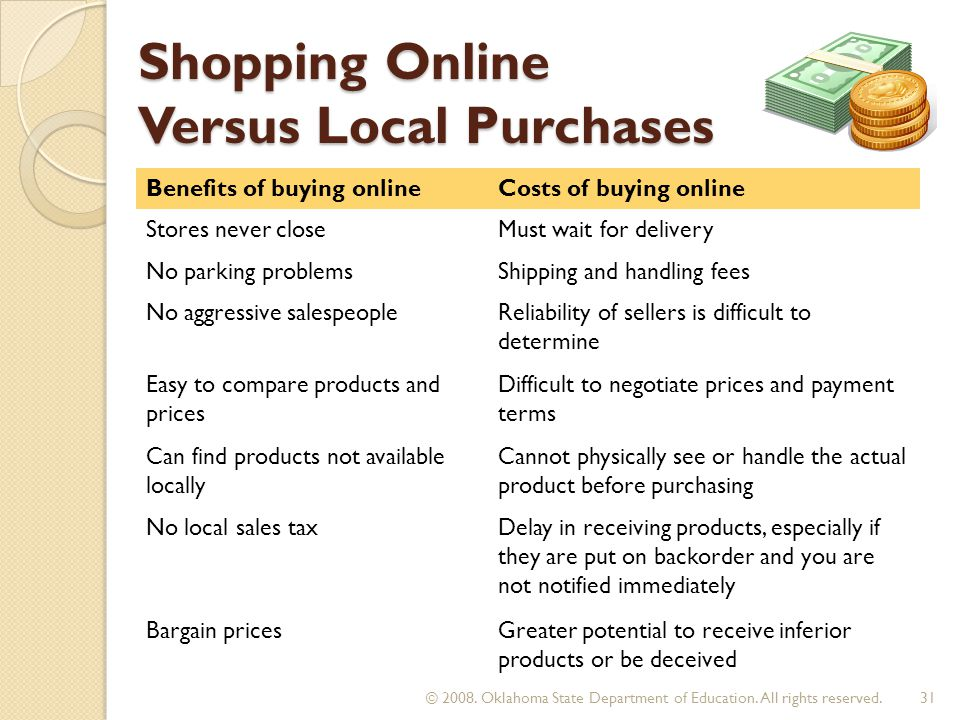 Shopping Online Versus Local Purchases Benefits of buying onlineCosts of buying online Stores never closeMust wait for delivery No parking problemsShipping and handling fees No aggressive salespeopleReliability of sellers is difficult to determine Easy to compare products and prices Difficult to negotiate prices and payment terms Can find products not available locally Cannot physically see or handle the actual product before purchasing No local sales taxDelay in receiving products, especially if they are put on backorder and you are not notified immediately Bargain pricesGreater potential to receive inferior products or be deceived 31 © 2008.