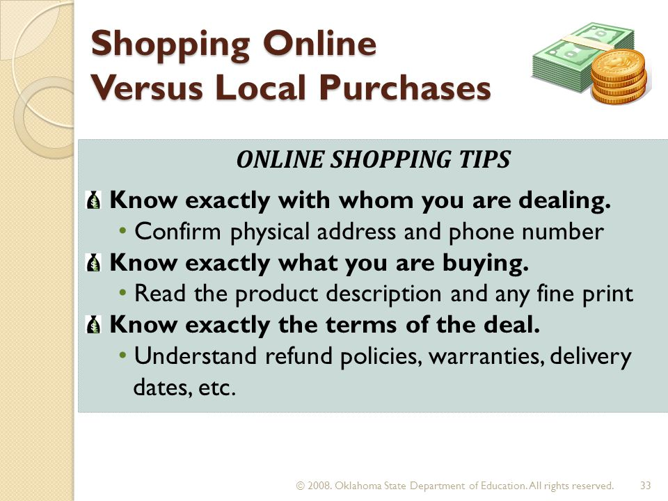 Shopping Online Versus Local Purchases ONLINE SHOPPING TIPS Know exactly with whom you are dealing. Confirm physical address and phone number Know exa