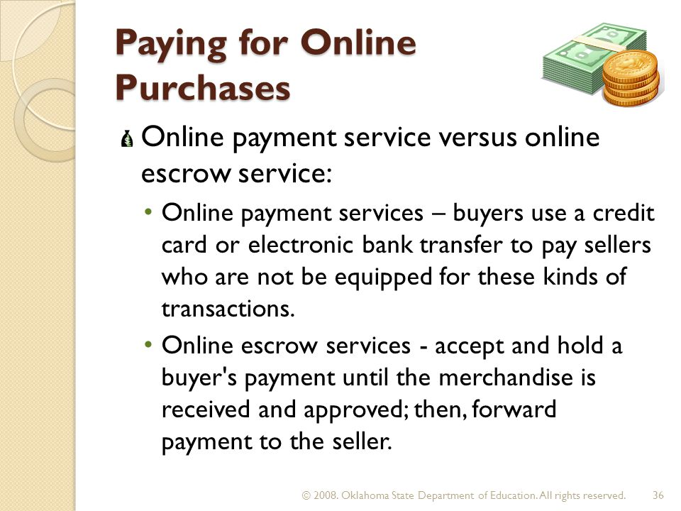Paying for Online Purchases Online payment service versus online escrow service: Online payment services – buyers use a credit card or electronic bank transfer to pay sellers who are not be equipped for these kinds of transactions.