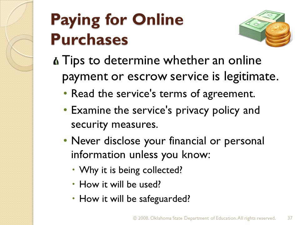 Paying for Online Purchases Tips to determine whether an online payment or escrow service is legitimate. Read the service's terms of agreement. Examin