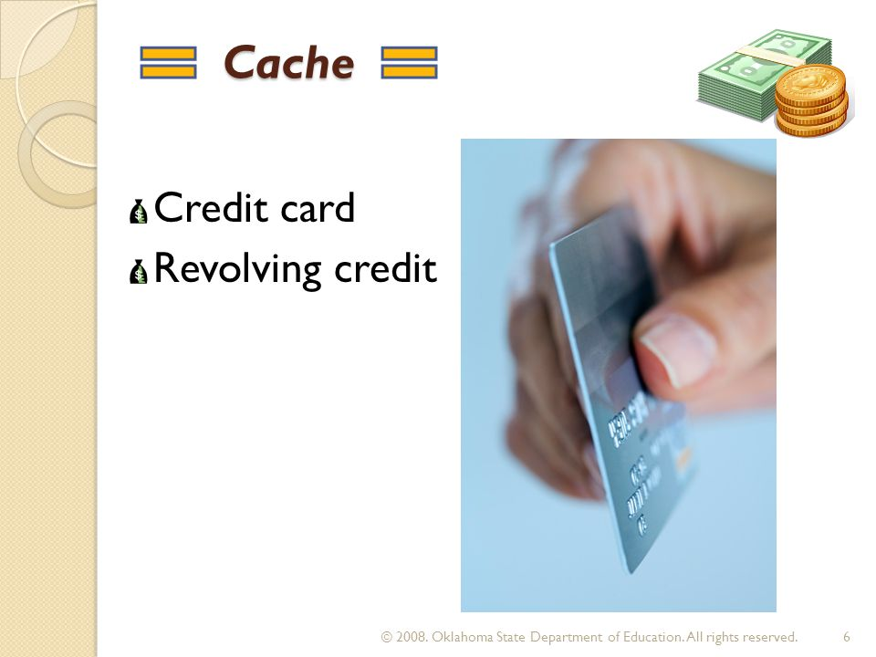 Cache Cache Credit card Revolving credit 6 © 2008. Oklahoma State Department of Education. All rights reserved.
