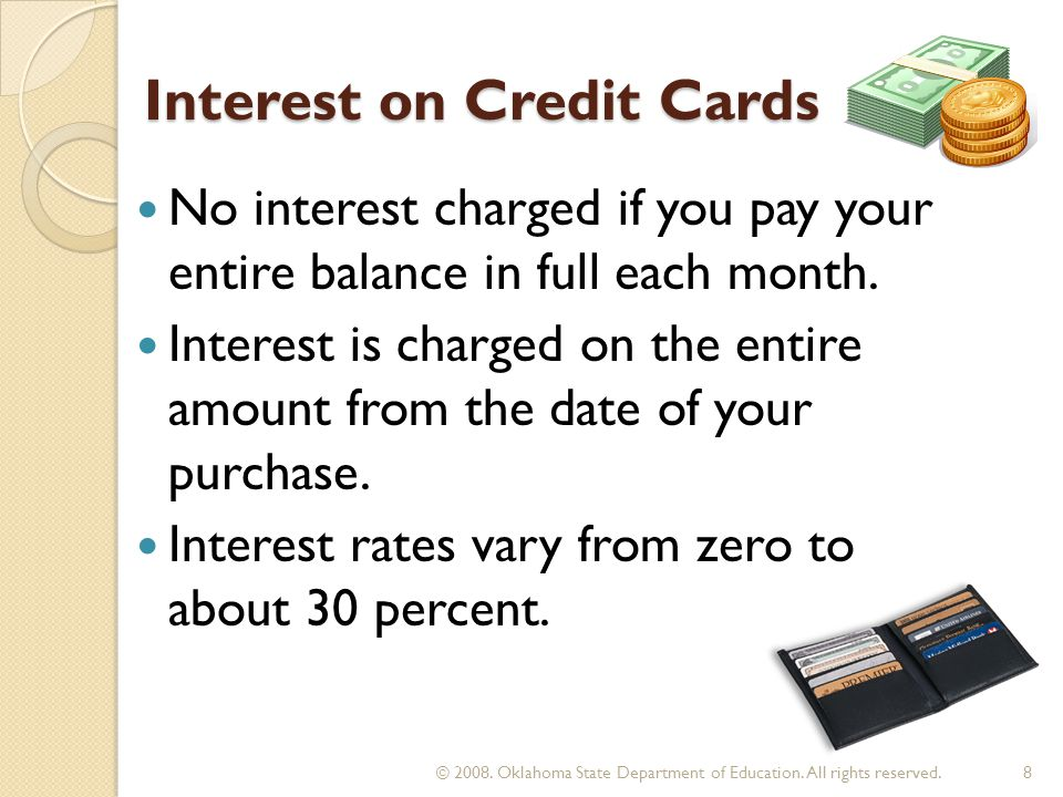 Interest on Credit Cards No interest charged if you pay your entire balance in full each month. Interest is charged on the entire amount from the date