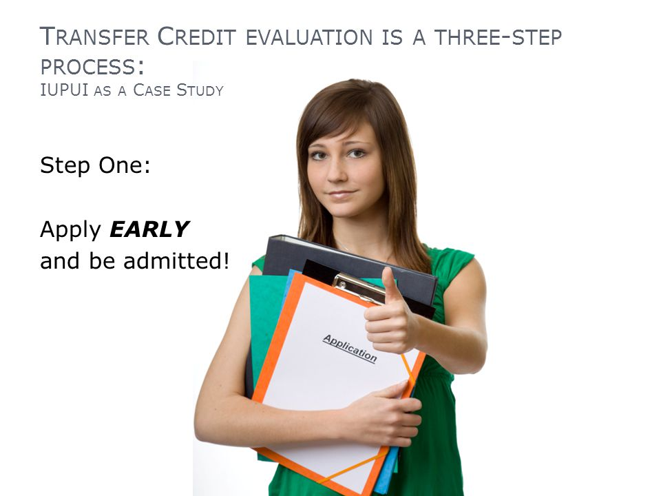 T RANSFER C REDIT EVALUATION IS A THREE - STEP PROCESS : IUPUI AS A C ASE S TUDY Step One: Apply EARLY and be admitted!
