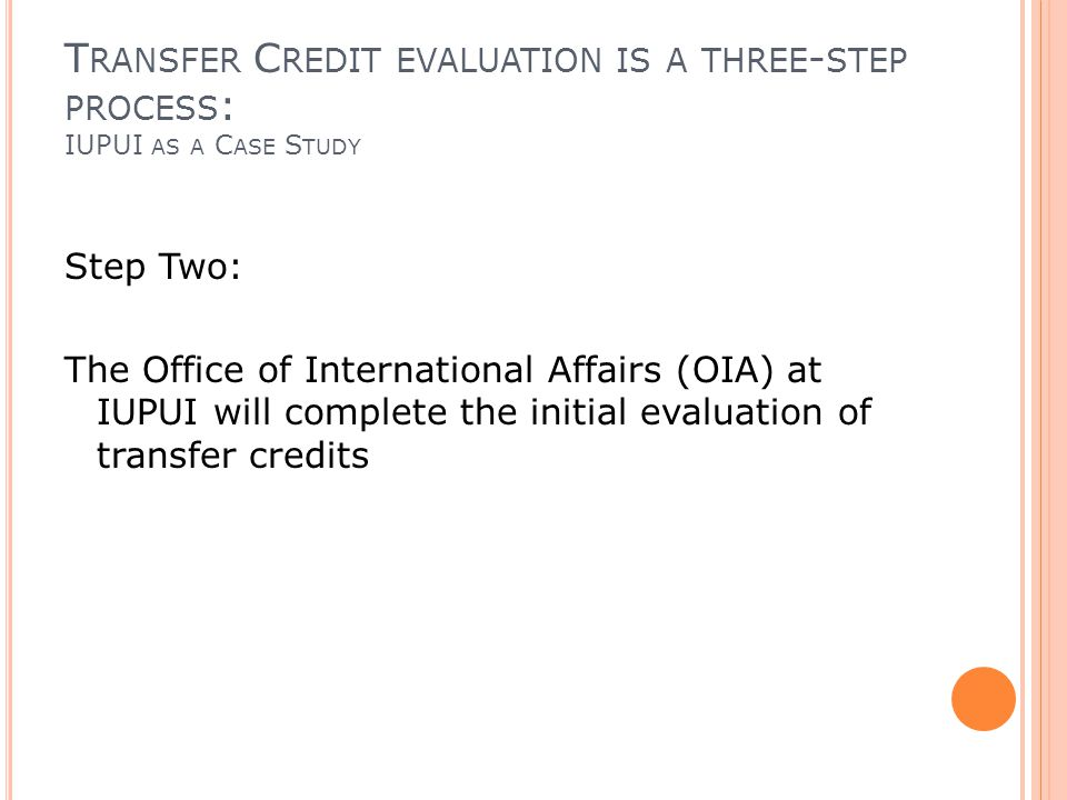 T RANSFER C REDIT EVALUATION IS A THREE - STEP PROCESS : IUPUI AS A C ASE S TUDY Step Two: The Office of International Affairs (OIA) at IUPUI will complete the initial evaluation of transfer credits
