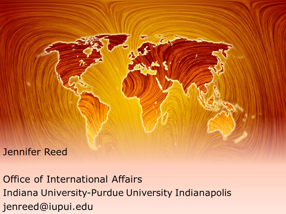 Jennifer Reed Office of International Affairs Indiana University-Purdue University Indianapolis jenreed@iupui.edu