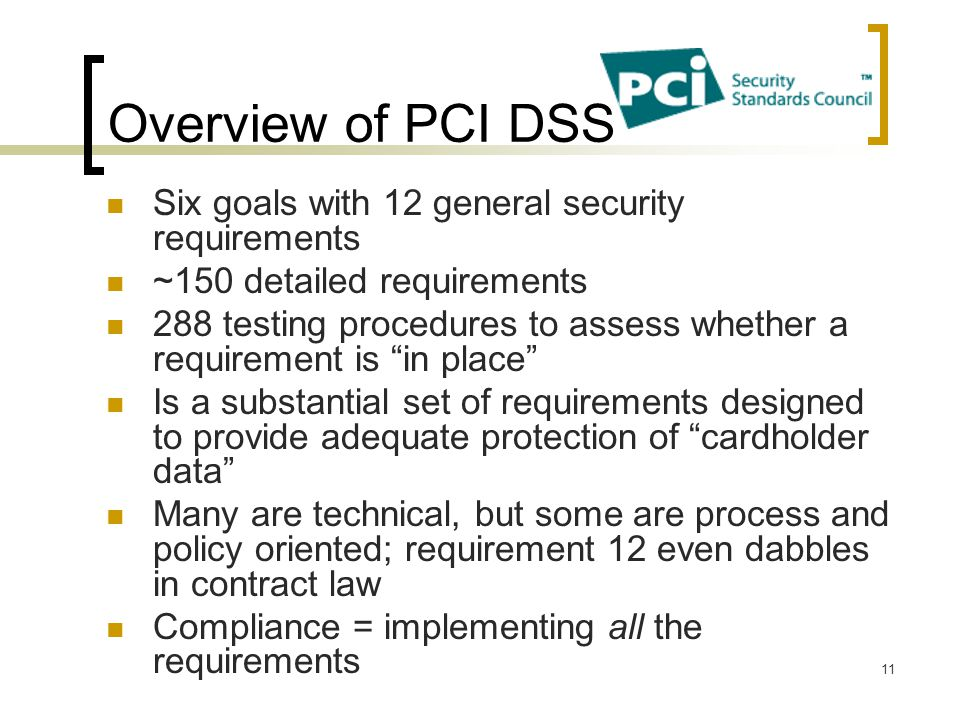 Overview of PCI DSS Six goals with 12 general security requirements ~150 detailed requirements 288 testing procedures to assess whether a requirement