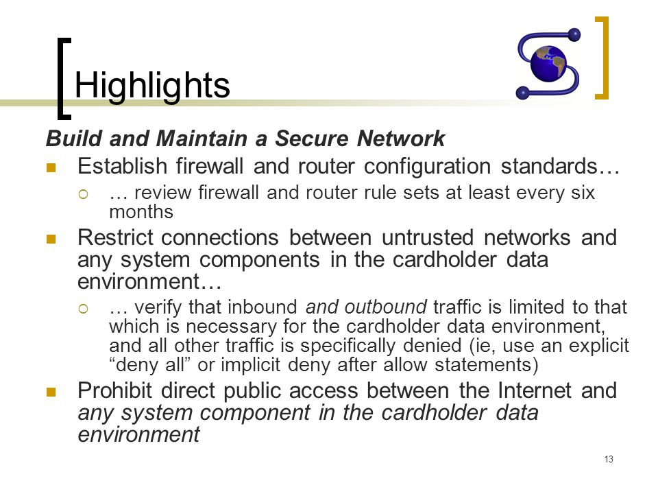 Highlights Build and Maintain a Secure Network Establish firewall and router configuration standards… … review firewall and router rule sets at least