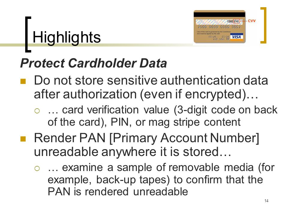 Highlights Protect Cardholder Data Do not store sensitive authentication data after authorization (even if encrypted)… … card verification value (3-di