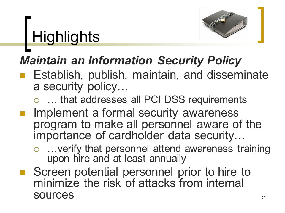 Highlights Maintain an Information Security Policy Establish, publish, maintain, and disseminate a security policy… … that addresses all PCI DSS requi