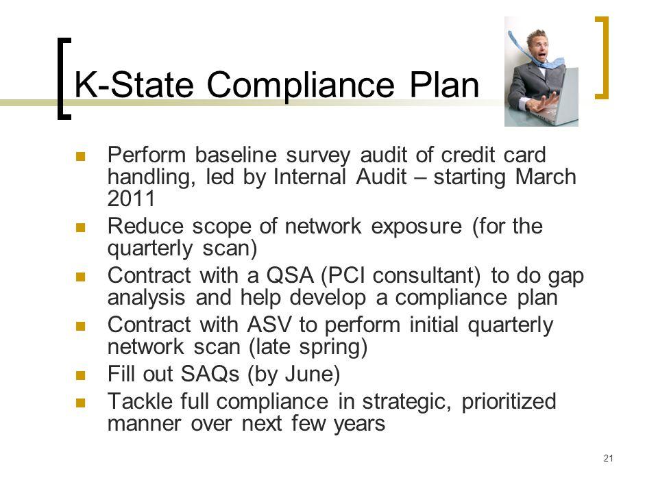 K-State Compliance Plan 21 Perform baseline survey audit of credit card handling, led by Internal Audit – starting March 2011 Reduce scope of network