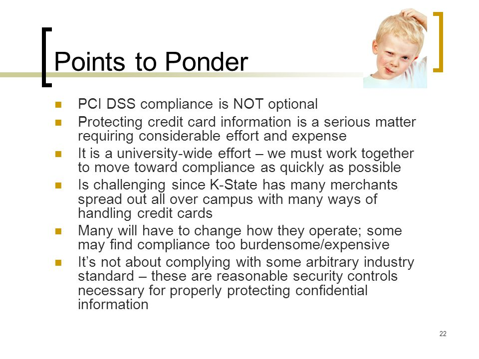 Points to Ponder 22 PCI DSS compliance is NOT optional Protecting credit card information is a serious matter requiring considerable effort and expens
