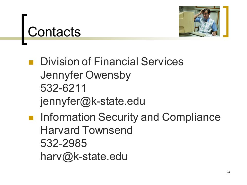 Contacts Division of Financial Services Jennyfer Owensby 532-6211 jennyfer@k-state.edu Information Security and Compliance Harvard Townsend 532-2985 h
