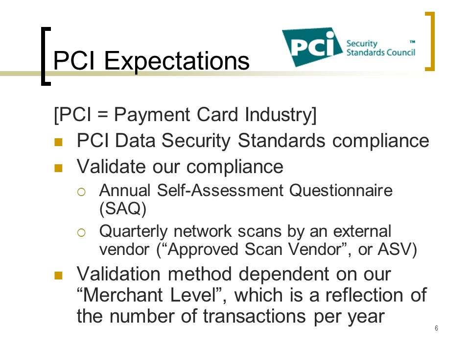PCI Expectations [PCI = Payment Card Industry] PCI Data Security Standards compliance Validate our compliance Annual Self-Assessment Questionnaire (SA