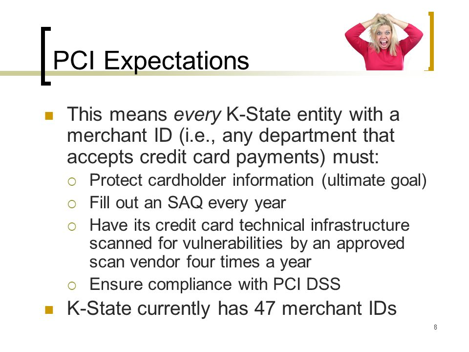 PCI Expectations This means every K-State entity with a merchant ID (i.e., any department that accepts credit card payments) must: Protect cardholder