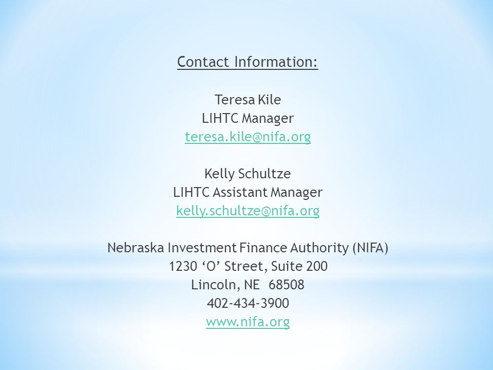 Contact Information: Teresa Kile LIHTC Manager teresa.kile@nifa.org Kelly Schultze LIHTC Assistant Manager kelly.schultze@nifa.org Nebraska Investment Finance Authority (NIFA) 1230 O Street, Suite 200 Lincoln, NE 68508 402-434-3900 www.nifa.org