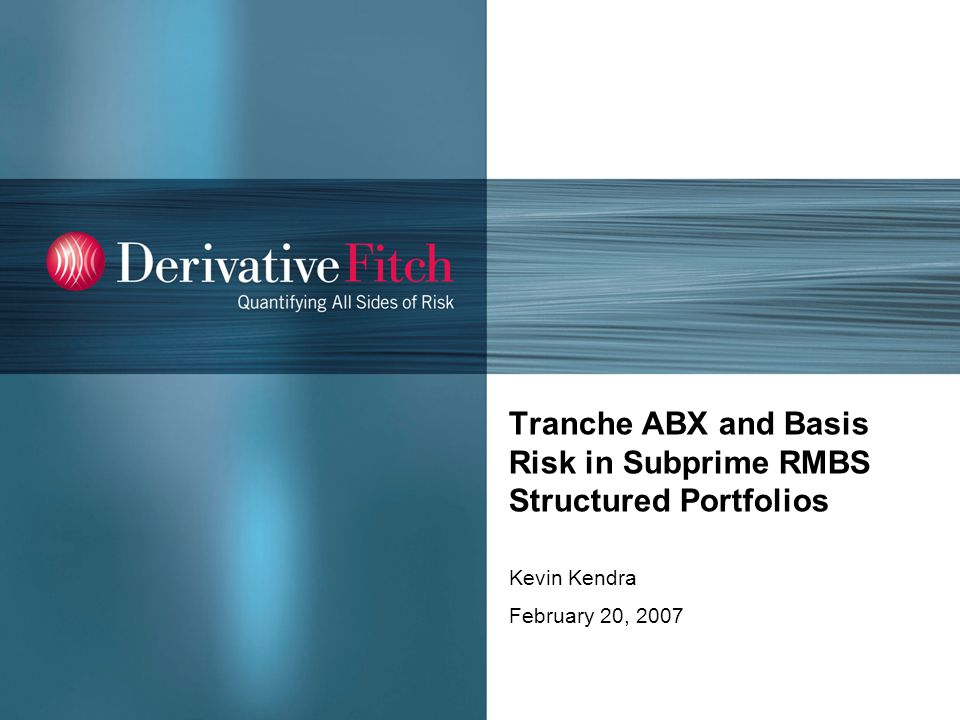 Tranche ABX and Basis Risk in Subprime RMBS Structured Portfolios Kevin Kendra February 20, 2007