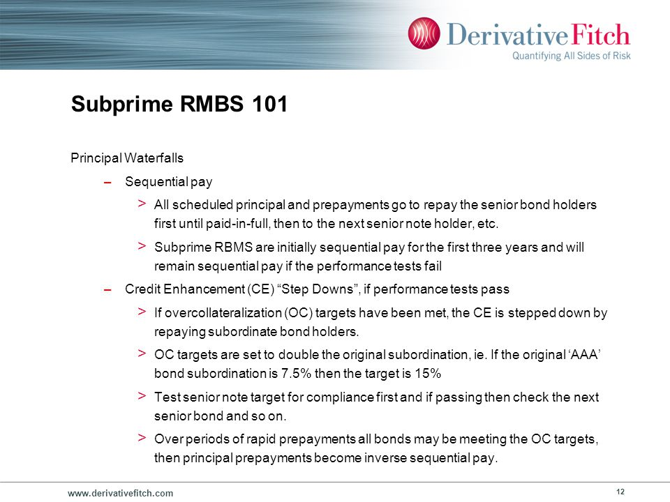 www.derivativefitch.com 12 Subprime RMBS 101 Principal Waterfalls –Sequential pay > All scheduled principal and prepayments go to repay the senior bon