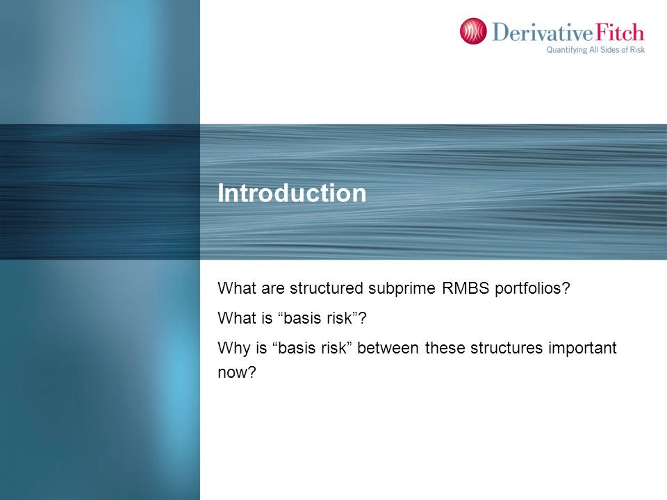 Introduction What are structured subprime RMBS portfolios? What is basis risk? Why is basis risk between these structures important now?
