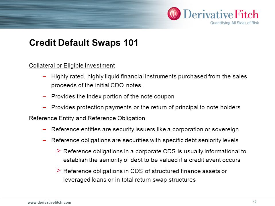 www.derivativefitch.com 19 Credit Default Swaps 101 Collateral or Eligible Investment –Highly rated, highly liquid financial instruments purchased fro