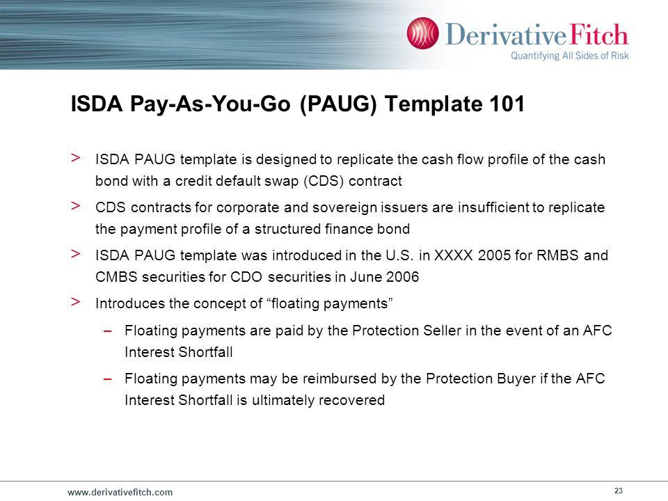 www.derivativefitch.com 23 ISDA Pay-As-You-Go (PAUG) Template 101 > ISDA PAUG template is designed to replicate the cash flow profile of the cash bond