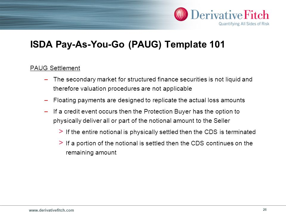 www.derivativefitch.com 26 ISDA Pay-As-You-Go (PAUG) Template 101 PAUG Settlement –The secondary market for structured finance securities is not liqui