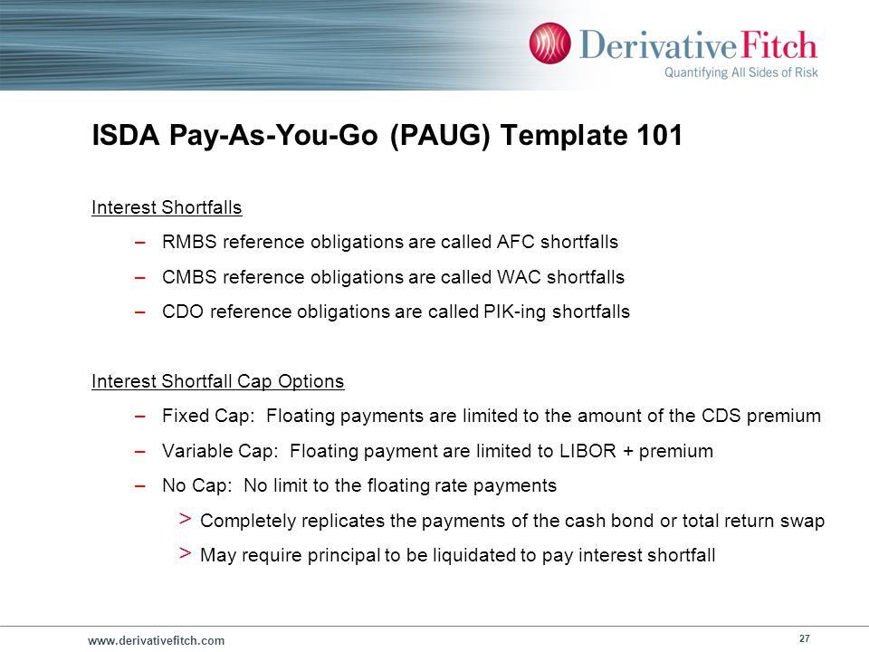 www.derivativefitch.com 27 ISDA Pay-As-You-Go (PAUG) Template 101 Interest Shortfalls –RMBS reference obligations are called AFC shortfalls –CMBS refe