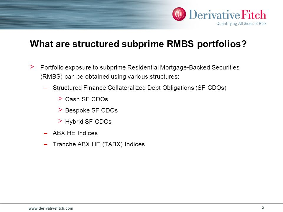 www.derivativefitch.com 43 ABX.HE and TABX.HE Indices 101 > ABX.HE Asset Portfolio Highlights –Portfolios reference 20 bonds –Assets are all subprime RMBS –Assets are homogenous by risk profile (intial ratings) –Assets are originated in a 6 month time frame –Asset selection > Aggregate a list of the largest volume subprime RMBS issuers > Select two representative transactions from each issuer > Index participants vote on transactions to be included in each index