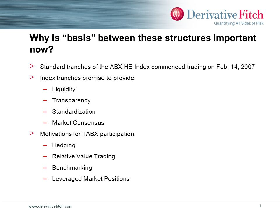 www.derivativefitch.com 4 Why is basis between these structures important now? > Standard tranches of the ABX.HE Index commenced trading on Feb. 14, 2