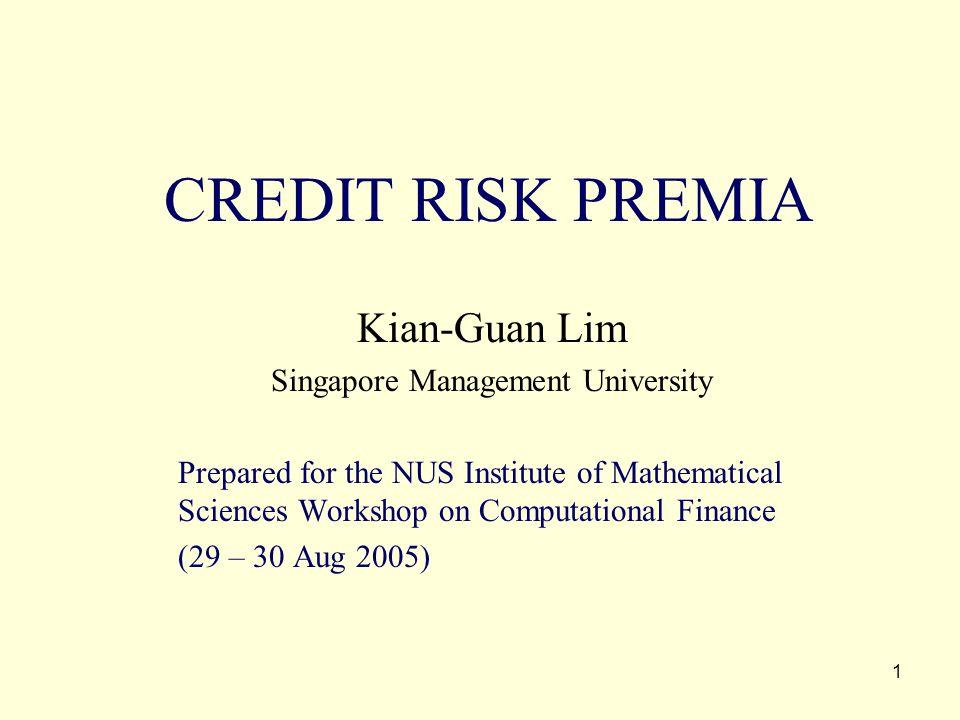 1 CREDIT RISK PREMIA Kian-Guan Lim Singapore Management University Prepared for the NUS Institute of Mathematical Sciences Workshop on Computational F