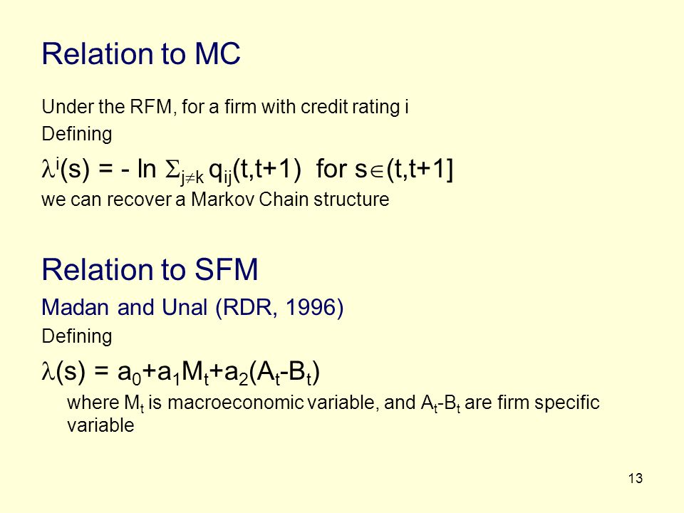 13 Relation to MC Under the RFM, for a firm with credit rating i Defining i (s) = - ln j k q ij (t,t+1) for s (t,t+1] we can recover a Markov Chain st