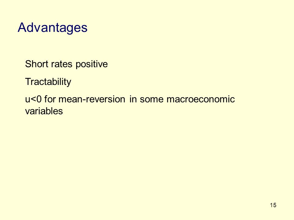 15 Advantages Short rates positive Tractability u<0 for mean-reversion in some macroeconomic variables