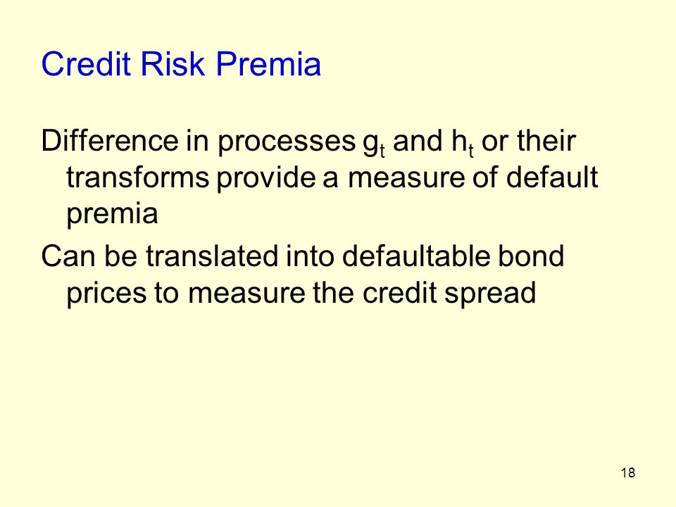 18 Credit Risk Premia Difference in processes g t and h t or their transforms provide a measure of default premia Can be translated into defaultable b