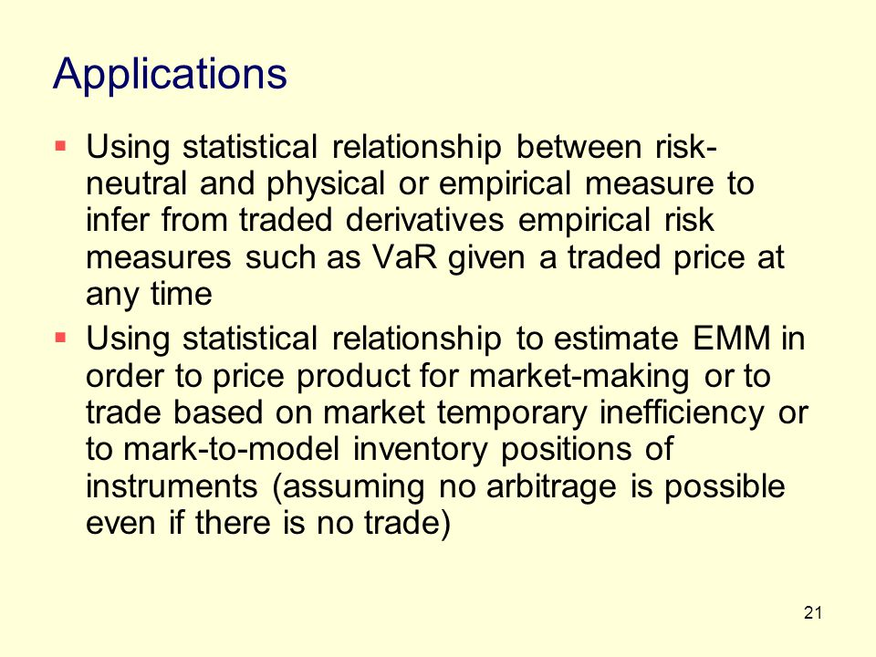 21 Applications Using statistical relationship between risk- neutral and physical or empirical measure to infer from traded derivatives empirical risk