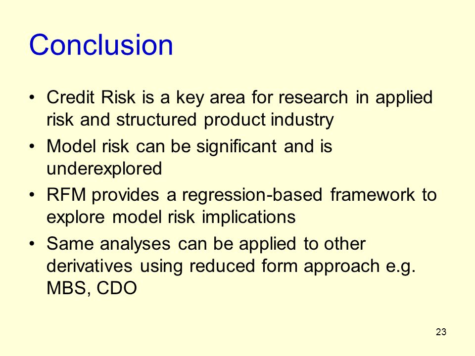 23 Conclusion Credit Risk is a key area for research in applied risk and structured product industry Model risk can be significant and is underexplore
